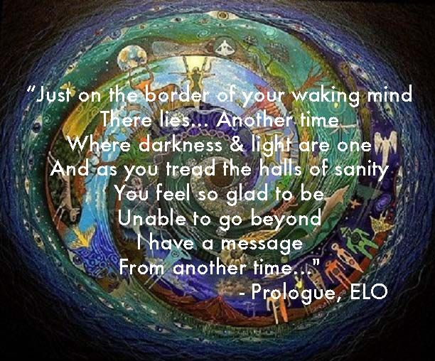 """Just on the border of your waking mind There lies... Another time Where darkness & light are one And as you tread the halls of sanity You feel so glad to be Unable to go beyond I have a message From another time..."" - Prologue, ELO"