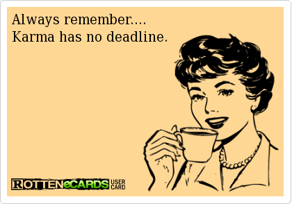 Always remember.... Karma has no deadline. | Ecards funny, Funny ...