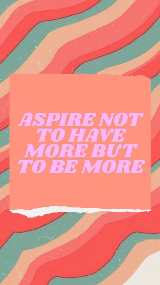 Aspire not to have more but to be more