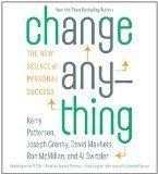 Change Anything - Kerry Patterson, Josephy Grenny, David Maxfield, Ron McMillan and Al Switzler