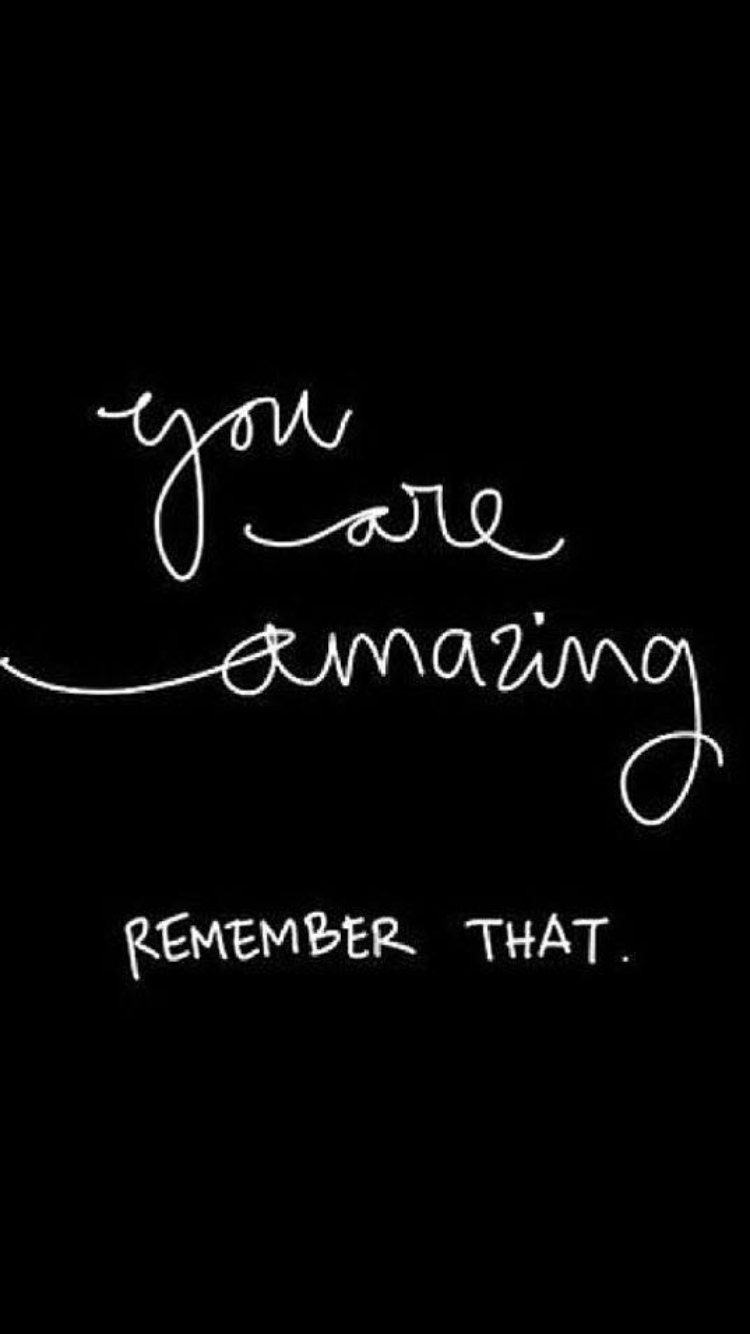 You are amazing! Remember that!  Best motivational quotes ever