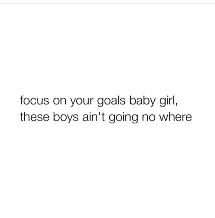 focus on your goals baby girl these boys aint going