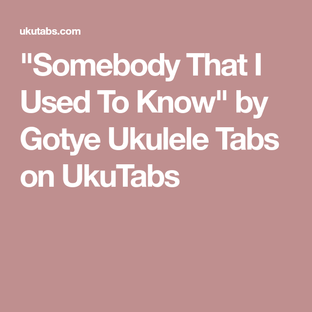 Somebody That I Used To Know\