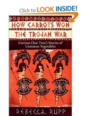 How Carrots Won the Trojan War: Curious (but True) Stories of Common Vegetables: Rebecca Rupp: 9781603429689: Amazon.com: Books