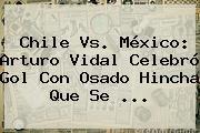 http://tecnoautos.com/wp-content/uploads/imagenes/tendencias/thumbs/chile-vs-mexico-arturo-vidal-celebro-gol-con-osado-hincha-que-se.jpg Chile Vs Mexico. Chile vs. México: Arturo Vidal celebró gol con osado hincha que se ..., Enlaces, Imágenes, Videos y Tweets - http://tecnoautos.com/actualidad/chile-vs-mexico-chile-vs-mexico-arturo-vidal-celebro-gol-con-osado-hincha-que-se/