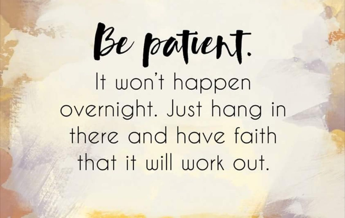 Be Patient It Wont Happen Overnight Just Hang In There And Have