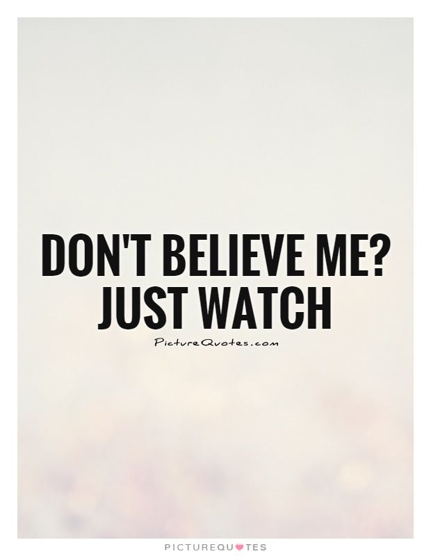 Dont Believe Me Just Watch Picture Quotes Motivational Quotes