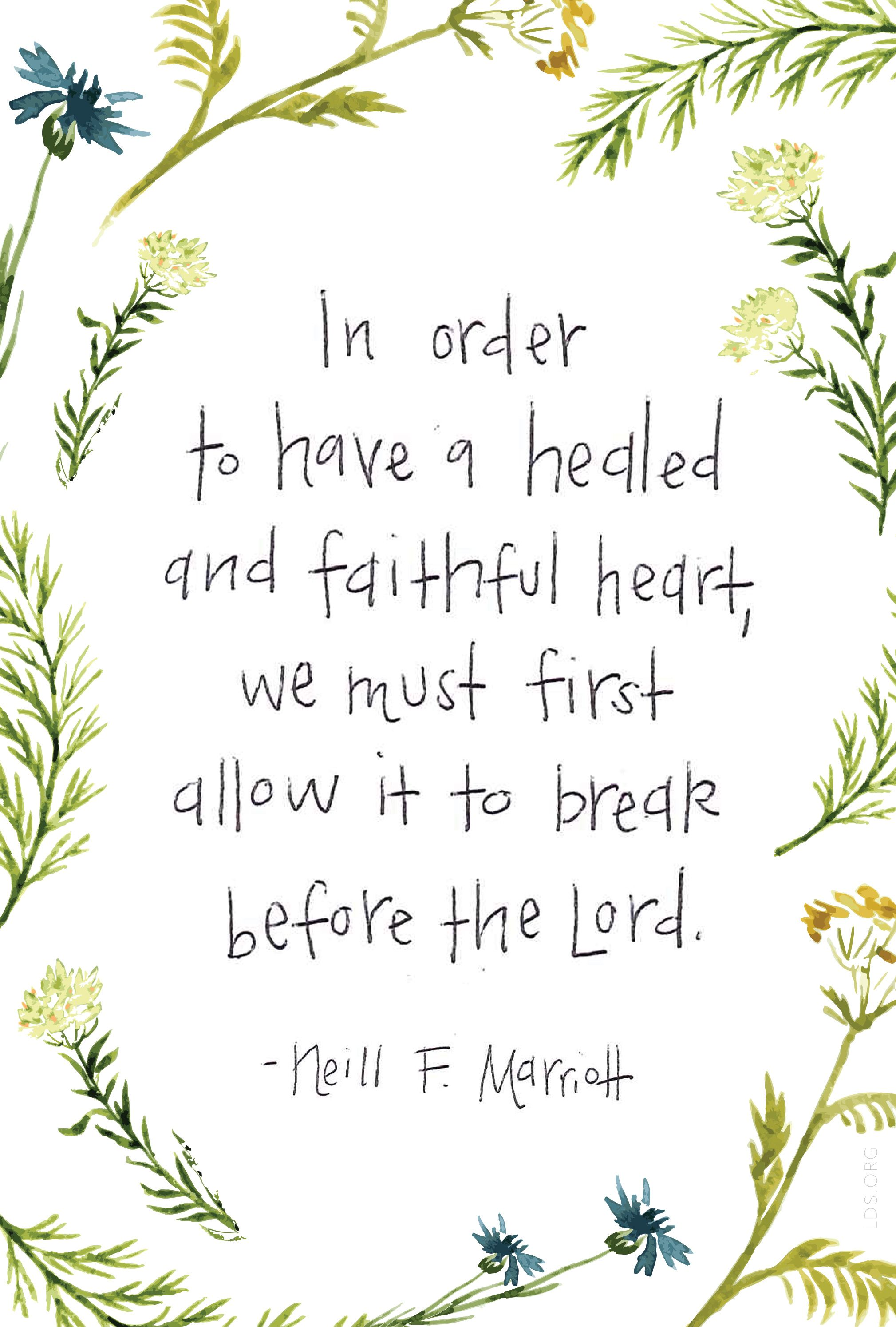 """""""In order to have a healed and faithful heart, we must first allow it to break before the Lord."""" —Neill F. Marriott #LDS"""