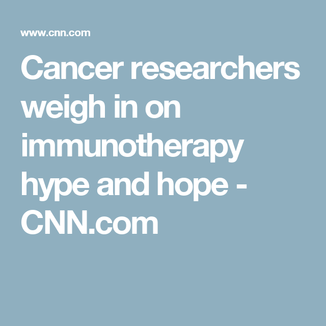 Cancer researchers weigh in on immunotherapy hype and hope - CNN.com