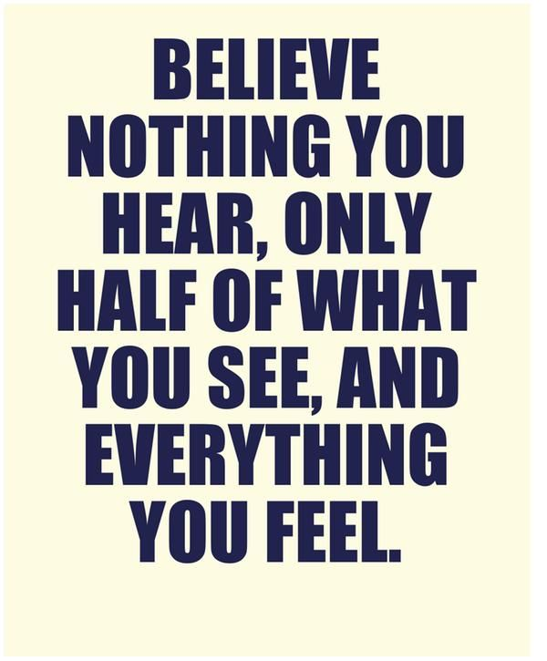 Believe Nothing You Hear Only Half Of What You See And Everything