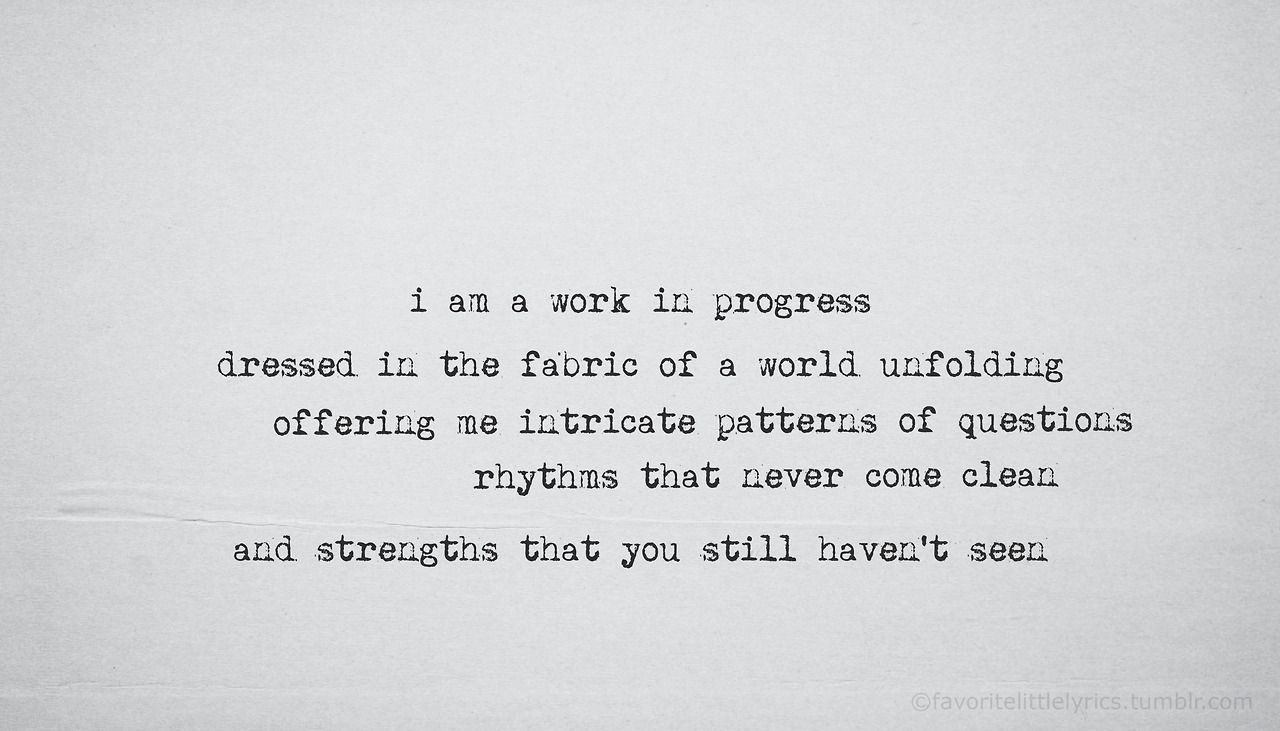 I Am A Work In Progress Dressed In The Fabric Of A World Unfolding Offering Me Intricate Patterns Of Questi Pretty Words Quotes To Live By Inspirational Words