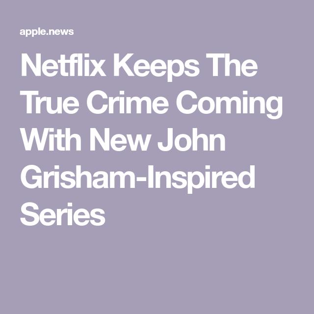 Netflix Keeps The True Crime Coming With New John Grisham