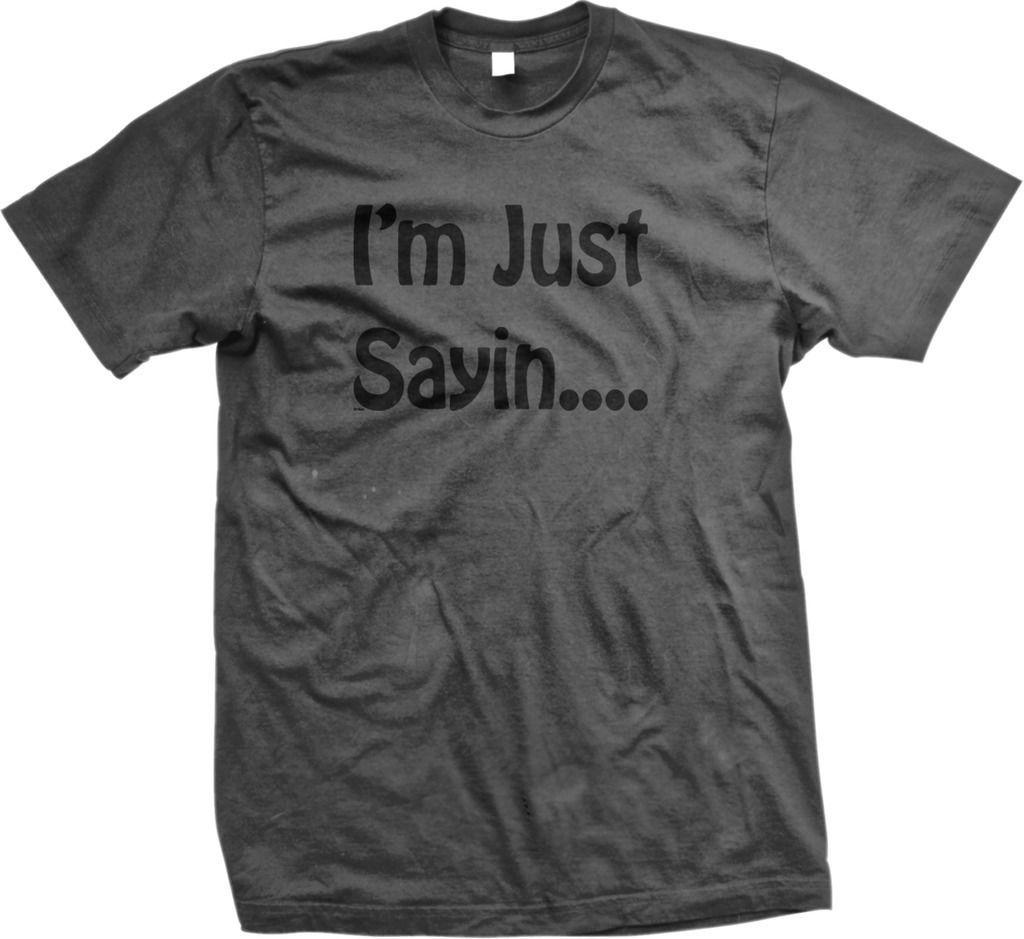 I M Just Saying Funny Sarcastic Witty Response Meme Mens T Shirt Ebay T Shirt Mens Tshirts Shirts