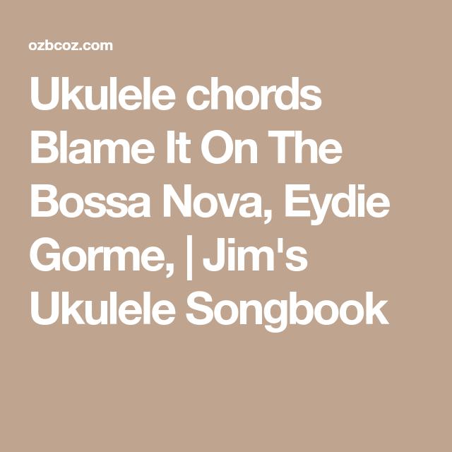 Ukulele Chords Blame It On The Bossa Nova Eydie Gorme Jims