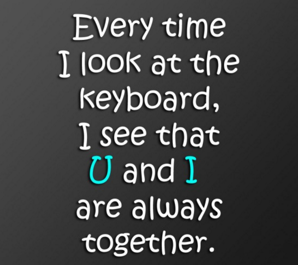 Beautiful Every Time I Look At The Keyboard, I See That U And I Are Always