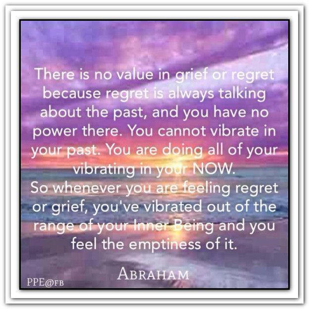 There is no value in grief or regret because regret is always talking about the past, and you have no power there. You cannot vibrate in your past. You are doing all of your vibrating in your NOW...  *Abraham-Hicks Quotes (AHQ1302)