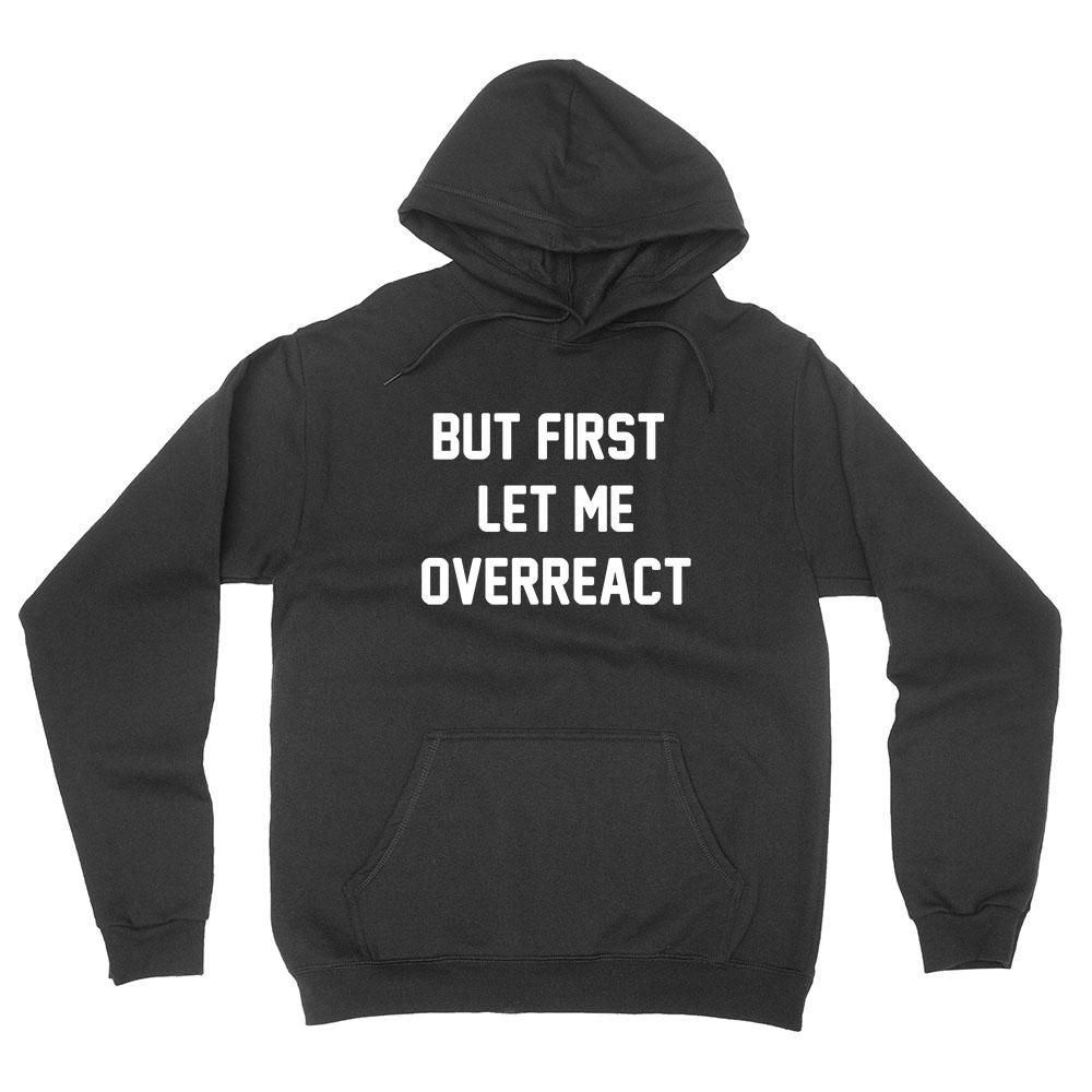 But First Let Me Overreact Funny Cool Sarcasm Sarcastic Saying Hoodie Hoodie Hoodies Funny Hoodies Graphic Hoodies