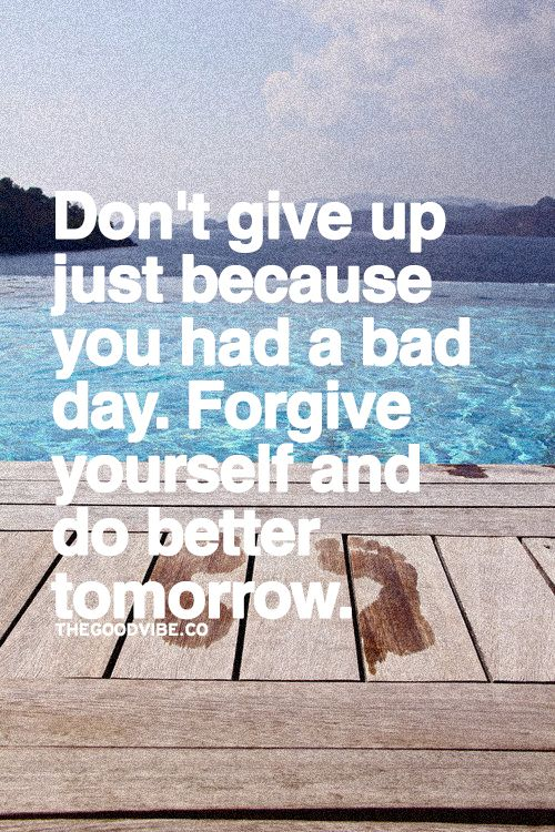 Don T Give Up Just Because You Had A Bad Day Forgive Yourself And