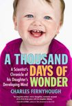 A Thousand Days of Wonder A Scientist's Chronicle of His Daughter's Developing Mind Charles Fernyhough