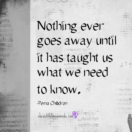 Nothing Ever Goes Away Until It Has Taught Us What We Need To Know