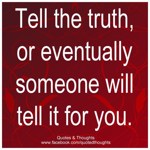 Tell the truth, or eventually someone will tell it for you ...