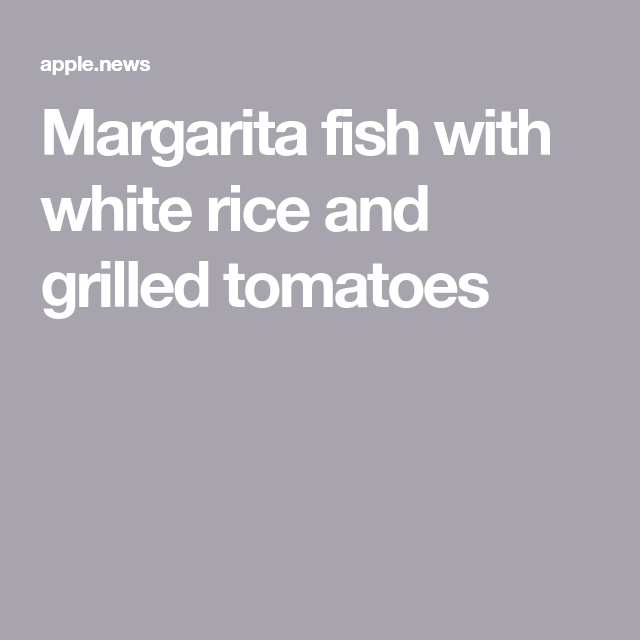 Margarita fish with white rice and grilled tomatoes — Food to Love #whitericerecipes