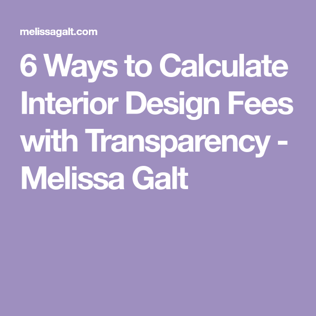 6 Ways To Calculate Interior Design Fees With Transparency Melissa Galt Design Fee Design Interior Design