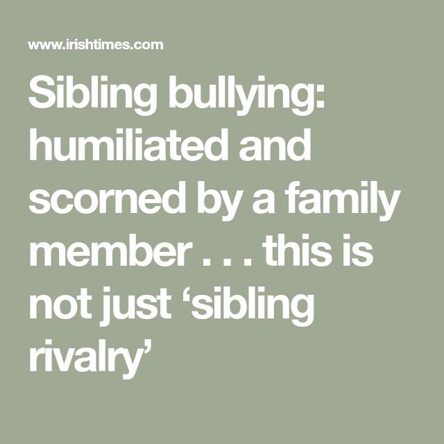 Is It Sibling Rivalry Or Bullying >> Sibling Bullying Humiliated And Scorned By A Family Member