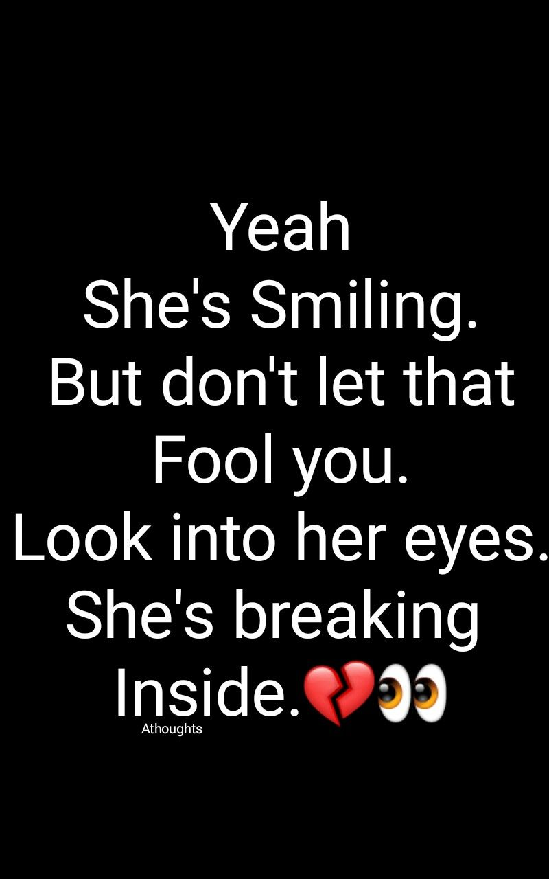 Yeah She S Smiling But Don T Let That Fool You Look Into Her Eyes She S Breaking Inside Quotes Athough You Broke Me Quotes Her Smile Quotes Reality Quotes