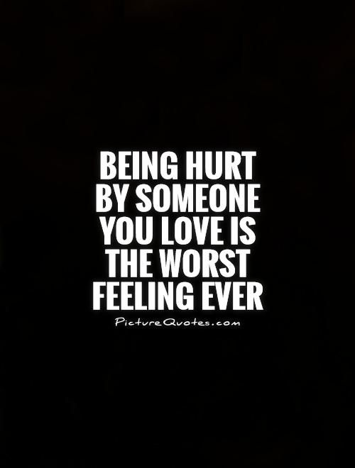 Hurt Feelings Quotes Being Hurtsomeone You Love Is The Worst Feeling Ever Picture Qu