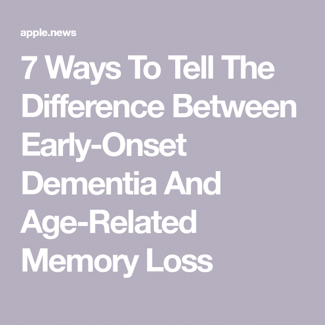 7 Ways To Tell The Difference Between Early-Onset Dementia