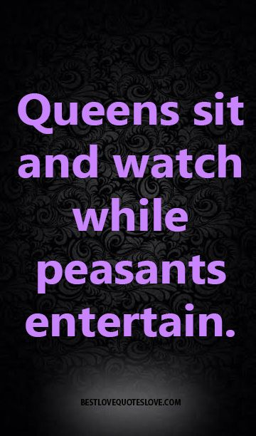 Queens Sit And Watch While Peasants Entertain Wise Quotes Best Love Quotes Funny Quotes