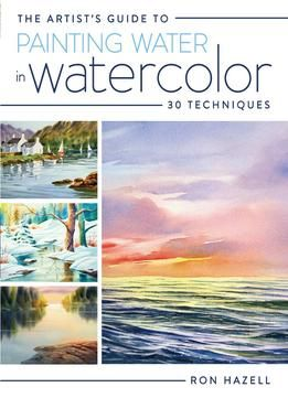 The Artists Guide To Painting Water In Watercolor: 30 Techniques