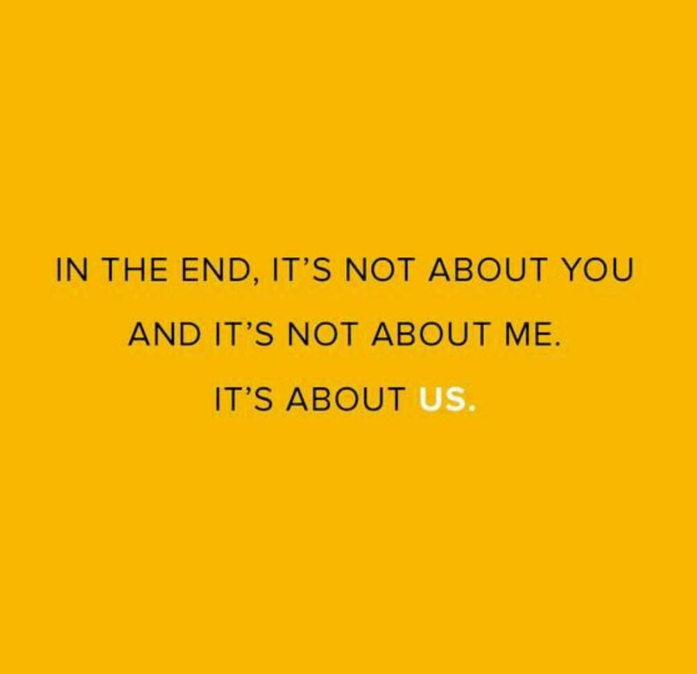 In the end, it's not about you and it's not about me. It's about us.