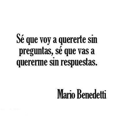 Sé que voy a quererte sin preguntas, sé que vas a quererme sin respuestas Mario Benedetti