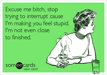 Excuse me bitch, stop trying to interrupt cause I'm making you feel stupid. I'm not even close to finished.