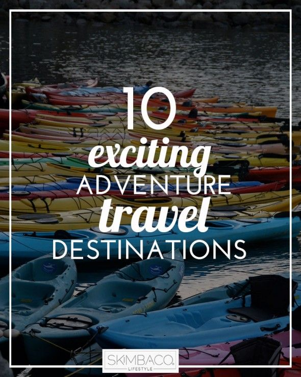 10 Exciting Adventure Travel Destinations Around The World