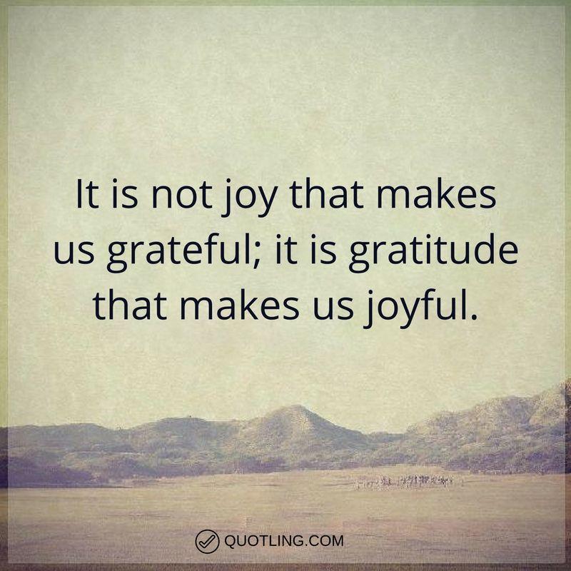 Gratitude quotes It is not joy that makes us grateful; it is gratitude that makes us joyful ...