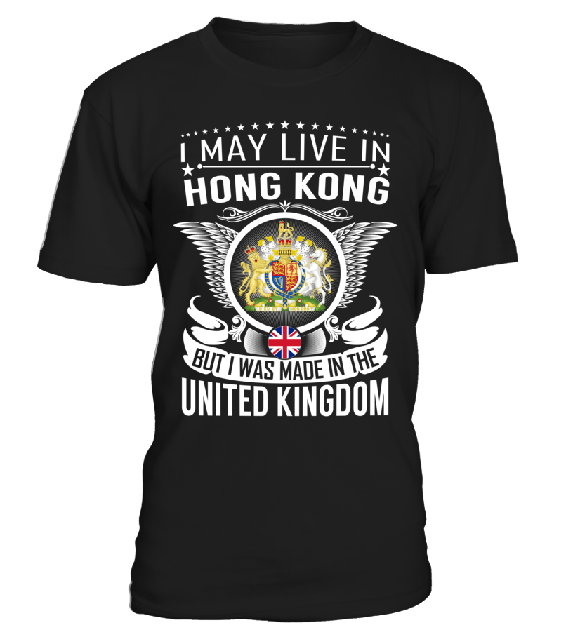 I May Live in Hong Kong But I Was Made in the United Kingdom Country T-Shirt V2 #UnitedKingdomShirts