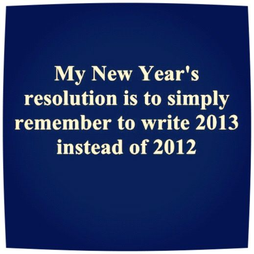 My New Years Resolution Is Simply To Remember To Write 2013 Instead