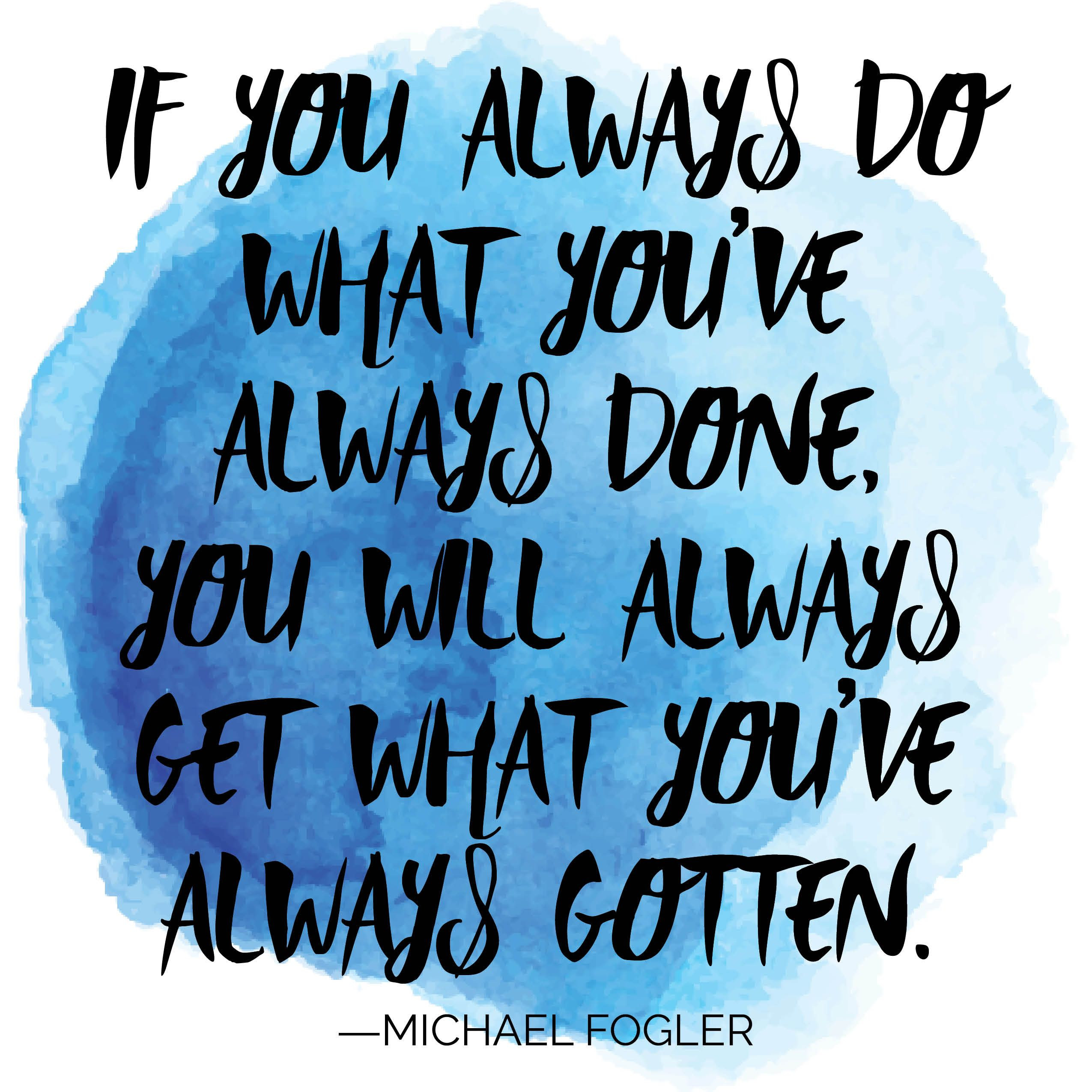 If You Always Do What You Ve Always Done You Will Always Get What