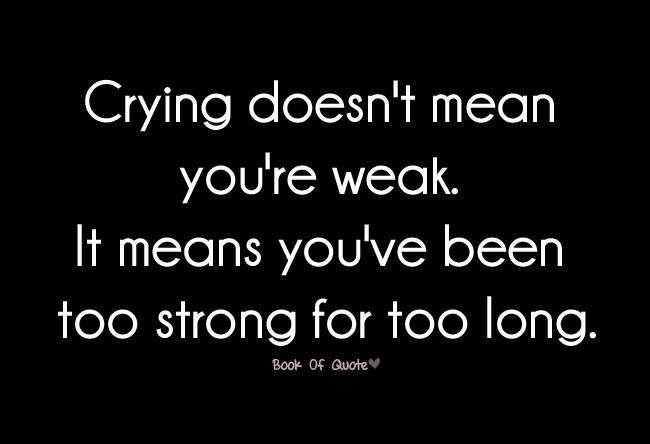 Crying Doesn T Mean You Re Weak It Means You Ve Been Strong For Too Long Pretty Quotes Strong Quotes Cool Words