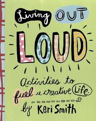 Living Out Loud: Activities to Fuel a Creative Life - Keri Smith