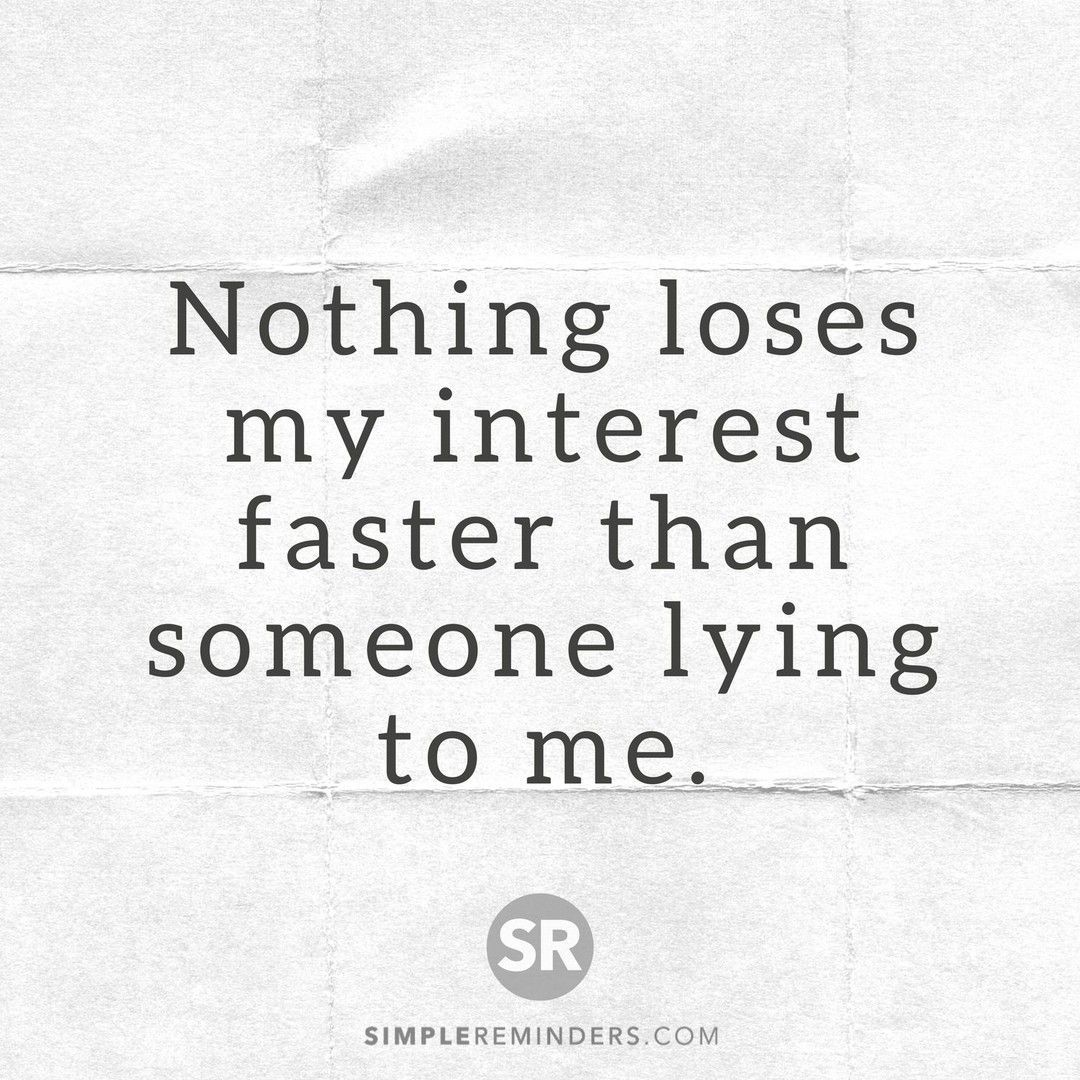 Nothing Loses My Interest Faster Than Someone Lying To Me