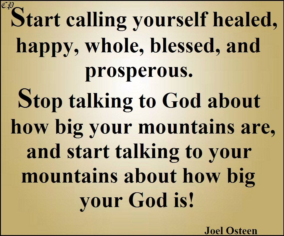 Start calling yourself healed,  happy, whole, blessed, and prosperous.   Stop talking to God about how big your mountains are, and start talking to your    mountains about how big your God is!                                                                           Joel Osteen