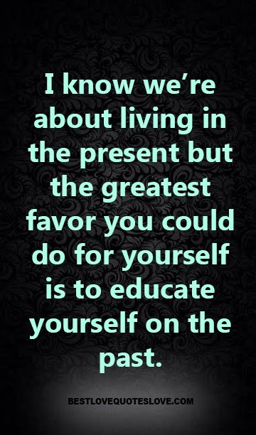 Living In The Past Quotes I Know We're About Living In The Present But The Greatest Favor You