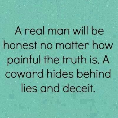 A Real man will be honest no matter how painful the Truth is. A Coward hides behind lies and deceit.