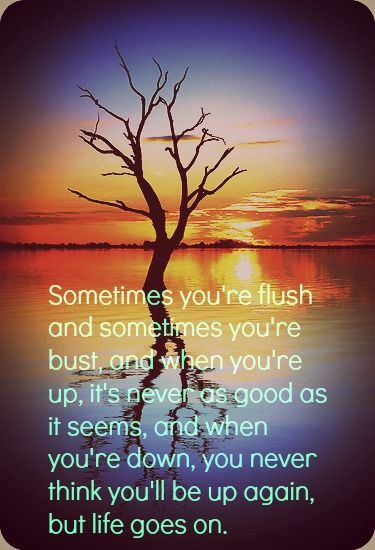 "Image result for When you're up, it's never as good as it seems, and when you're down, you never think you'll be up again…but, life goes on."" – Blow"