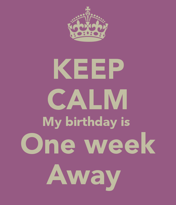 My Birthday Week Keep Calm My Birthday Is One Week Away Keep