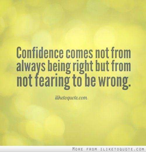 Confidence Comes Not From Always Being Right But From Not Fearing To